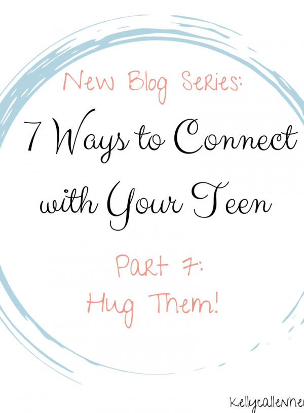Hug Them:  7 Ways to Connect with Your Teen (Part  7)